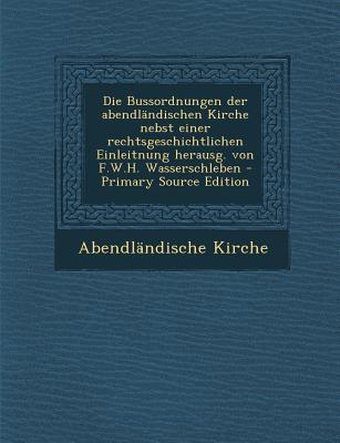 Die Bussordnungen Der Abendlandischen Kirche Nebst Einer Rechtsgeschichtlichen Einleitnung Herausg. Von F.W.H. Wasserschleben - Primary Source Edition