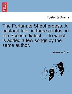 The Fortunate Shepherdess. A pastoral tale, in three cantos, in the Scotish dialect ... To which is added a few songs by the same author.