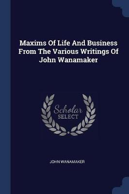 Maxims of Life and Business from the Various Writings of John Wanamaker