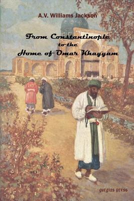 From Constantinople to the Home of Omar Khayyam, Travels in Transcaucasia and Northern Persia from Historic and Literary Research