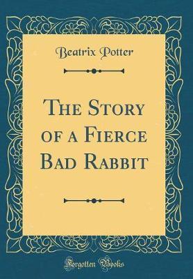 The Story of a Fierce Bad Rabbit (Classic Reprint)