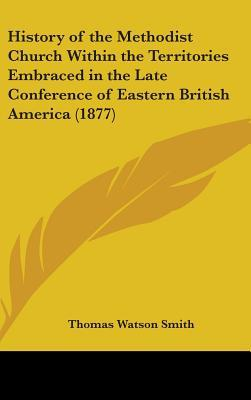 History Of The Methodist Church Within The Territories Embraced In The Late Conference Of Eastern British America (1877)