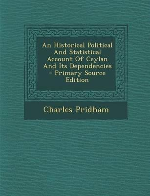 An Historical Political and Statistical Account of Ceylan and Its Dependencies - Primary Source Edition