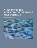 A History of the Inquisition of the Middle Ages Volume 2
