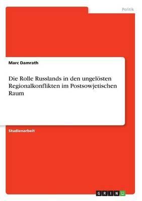 Die Rolle Russlands in den ungelösten Regionalkonflikten im Postsowjetischen Raum