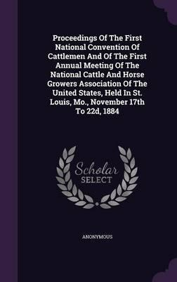 Proceedings of the First National Convention of Cattlemen and of the First Annual Meeting of the National Cattle and Horse Growers Association of the ... in St. Louis, Mo., November 17th to 22d, 1884
