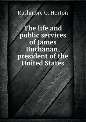The Life and Public Services of James Buchanan, President of the United States