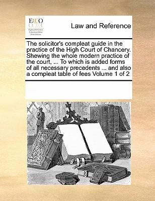 The Solicitor's Compleat Guide in the Practice of the High Court of Chancery. Shewing the Whole Modern Practice of the Court, ... to Which Is Added Fo
