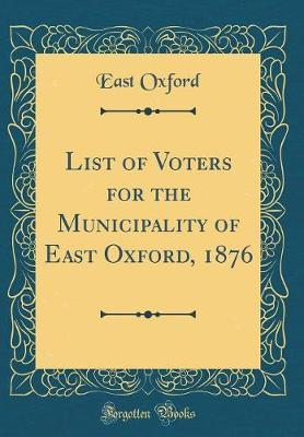 List of Voters for the Municipality of East Oxford, 1876 (Classic Reprint)