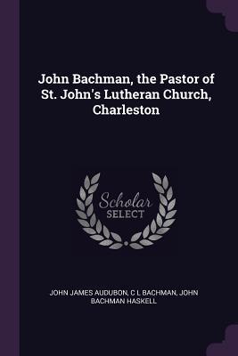 John Bachman, the Pastor of St. John's Lutheran Church, Charleston