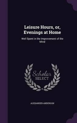 Leisure Hours, Or, E...