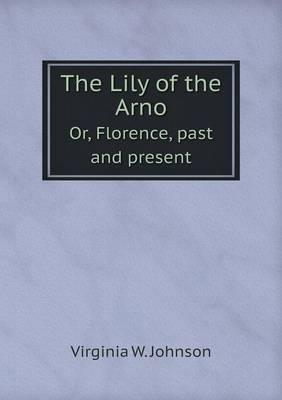 The Lily of the Arno Or, Florence, Past and Present