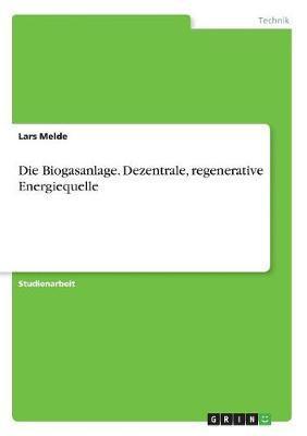 Die Biogasanlage. Dezentrale, regenerative Energiequelle