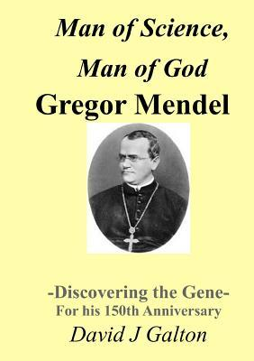 Man of Science, Man of God Gregor Mendel - Discovering the Gene - For his 150th Anniversary