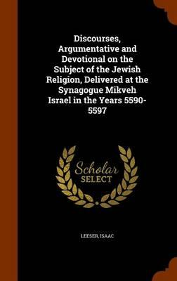 Discourses, Argumentative and Devotional on the Subject of the Jewish Religion, Delivered at the Synagogue Mikveh Israel in the Years 5590-5597