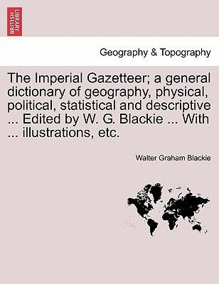 The Imperial Gazetteer; A General Dictionary of Geography, Physical, Political, Statistical and Descriptive Edited by W. G. Blackie with I