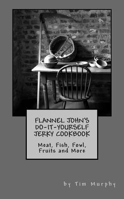 Flannel John's Do-it-yourself Jerky Cookbook
