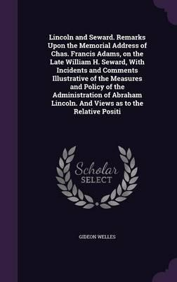 Lincoln and Seward. Remarks Upon the Memorial Address of Chas. Francis Adams, on the Late William H. Seward, with Incidents and Comments Illustrative Lincoln. and Views as to the Relative Positi