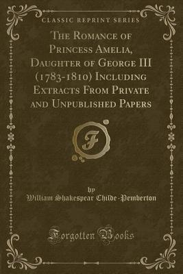 The Romance of Princess Amelia, Daughter of George III (1783-1810) Including Extracts From Private and Unpublished Papers (Classic Reprint)