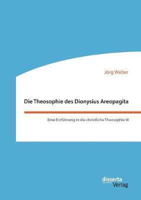 Die Theosophie des Dionysius Areopagita. Eine Einführung in die christliche Theosophie III
