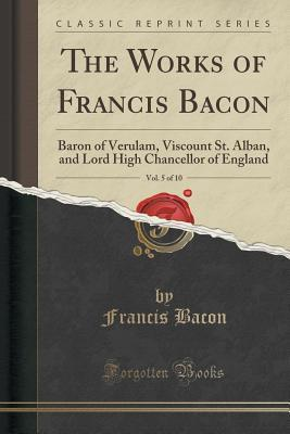 The Works of Francis Bacon, Vol. 5 of 10