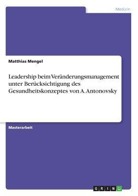 Leadership beim Veränderungsmanagement unter Berücksichtigung des Gesundheitskonzeptes von A. Antonovsky