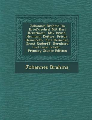 Johannes Brahms Im Briefwechsel Mit Karl Reinthaler, Max Bruch, Hermann Deiters, Friedr. Heimsoeth, Karl Reinecke, Ernst Rudorff, Bernhard Und Luise S