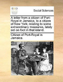 A Letter from a Citizen of Port-Royal in Jamaica, to a Citizen of New York; Relating to Some Extraordinary Measures, Lately Set on Foot in That Island