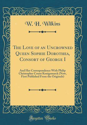 The Love of an Uncrowned Queen Sophie Dorothea, Consort of George I