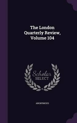 The London Quarterly Review, Volume 104