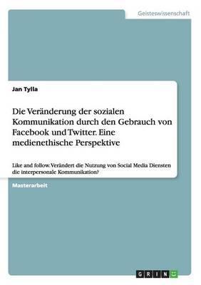 Die Veränderung der sozialen Kommunikation durch den Gebrauch von Facebook und Twitter. Eine medienethische Perspektive