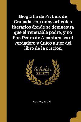 Biografía de Fr. Luis de Granada; Con Unos Artículos Literarios Donde Se Demuestra Que El Venerable Padre, Y No San Pedro de Alcántara, Es El Verdader
