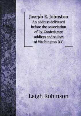 Joseph E. Johnston an Address Delivered Before the Association of Ex-Confederate Soldiers and Sailors of Washington D.C
