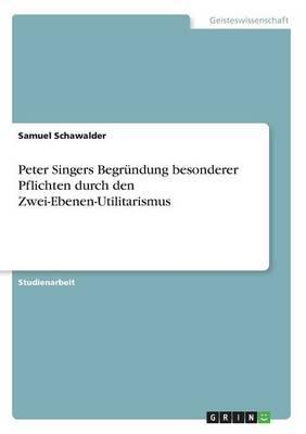 Peter Singers Begründung besonderer Pflichtendurch den Zwei-Ebenen-Utilitarismus