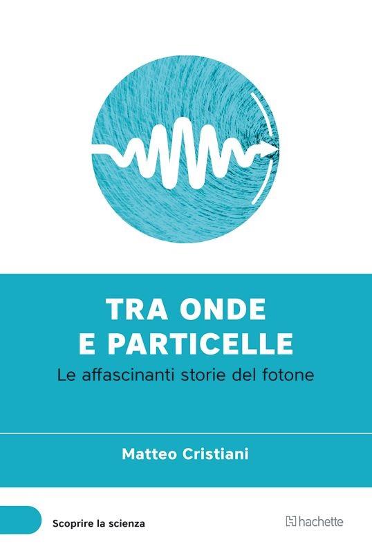 Tra onde e particelle. Le affascinanti storie del fotone