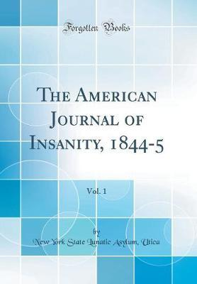 The American Journal of Insanity, 1844-5, Vol. 1 (Classic Reprint)