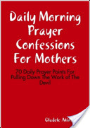 Daily Morning Prayer Confessions For Mothers: 70 Daily Prayer Points For Pulling Down The Work of The Devil