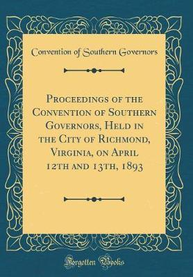 Proceedings of the Convention of Southern Governors, Held in the City of Richmond, Virginia, on April 12th and 13th, 1893 (Classic Reprint)