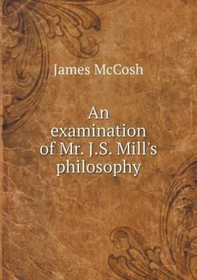 An Examination of Mr. J.S. Mill's Philosophy