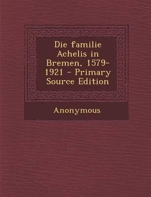 Die Familie Achelis in Bremen, 1579-1921 - Primary Source Edition