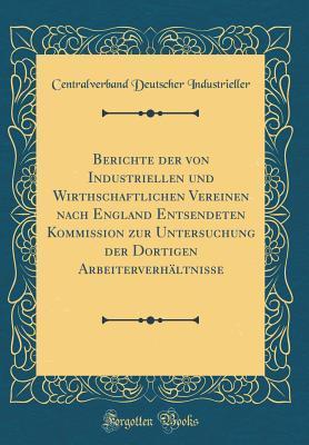 Berichte der von Industriellen und Wirthschaftlichen Vereinen nach England Entsendeten Kommission zur Untersuchung der Dortigen Arbeiterverhältnisse (Classic Reprint)