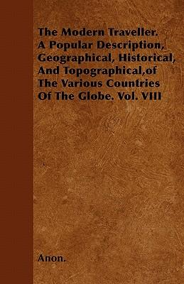 The Modern Traveller. A Popular Description, Geographical, Historical, And Topographical,of The Various Countries Of The Globe. Vol. VIII