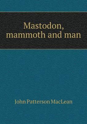 Mastodon, Mammoth and Man