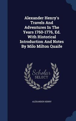 Alexander Henry's Travels and Adventures in the Years 1760-1776, Ed. with Historical Introduction and Notes by Milo Milton Quaife
