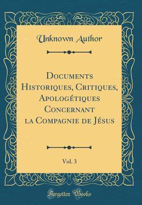 Documents Historiques, Critiques, Apologétiques Concernant la Compagnie de Jésus, Vol. 3 (Classic Reprint)