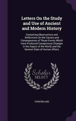 Letters on the Study and Use of Ancient and Modern History; Containing Observations and Reflections on the Causes and Consequences of Those Events ... World, and the General State of Human Affairs