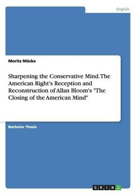 """Sharpening the Conservative Mind. The American Right's Reception and Reconstruction of Allan Bloom's """"The Closing of the American Mind"""""""