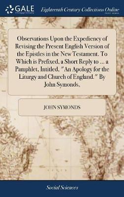 Observations Upon the Expediency of Revising the Present English Version of the Epistles in the New Testament. to Which Is Prefixed, a Short Reply to ... and Church of England. by John Symonds,