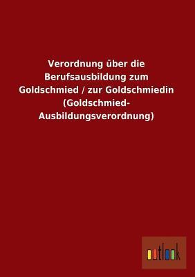 Verordnung über die Berufsausbildung zum Goldschmied / zur Goldschmiedin (Goldschmied- Ausbildungsverordnung)