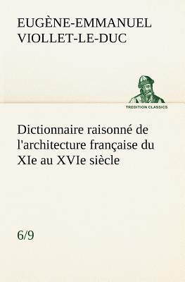 Dictionnaire Raisonne de l Architecture Française du Xie au Xvie Siecle 6 9